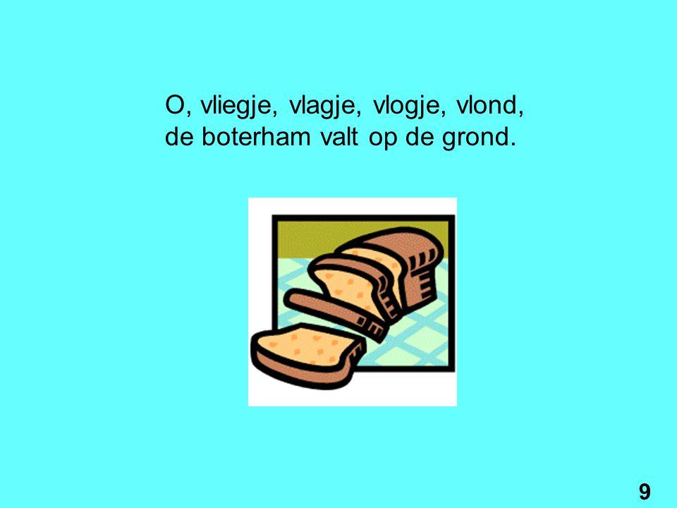 O, lichtje, lachtje, lochtje, lorst, op de kaas komt nog wat worst. 8