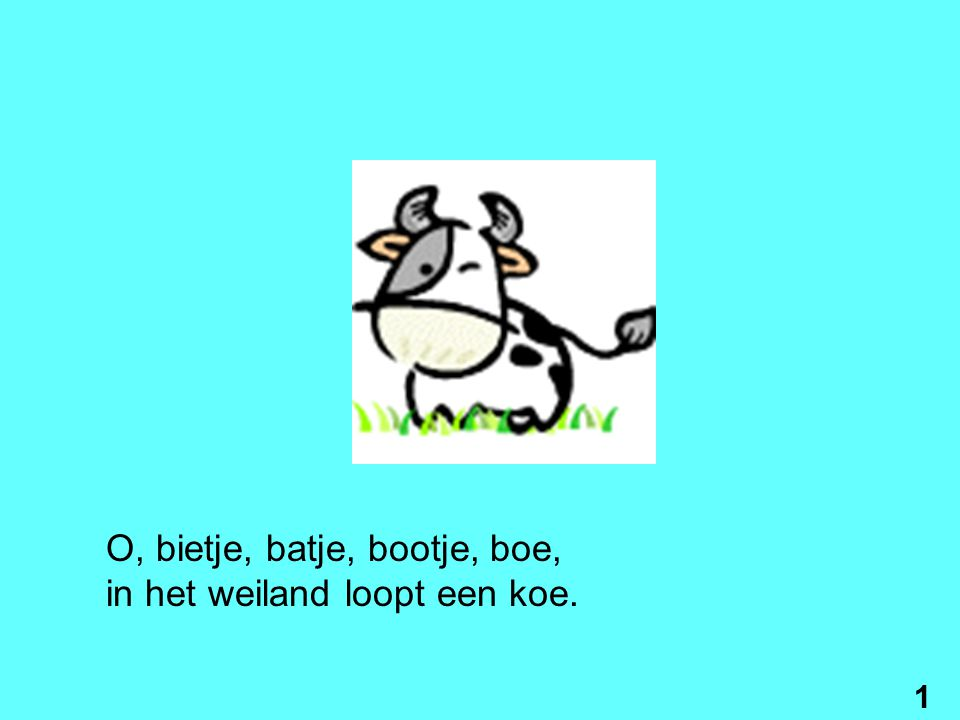 O, bietje, batje, bootje, boe, in het weiland loopt een koe. 1