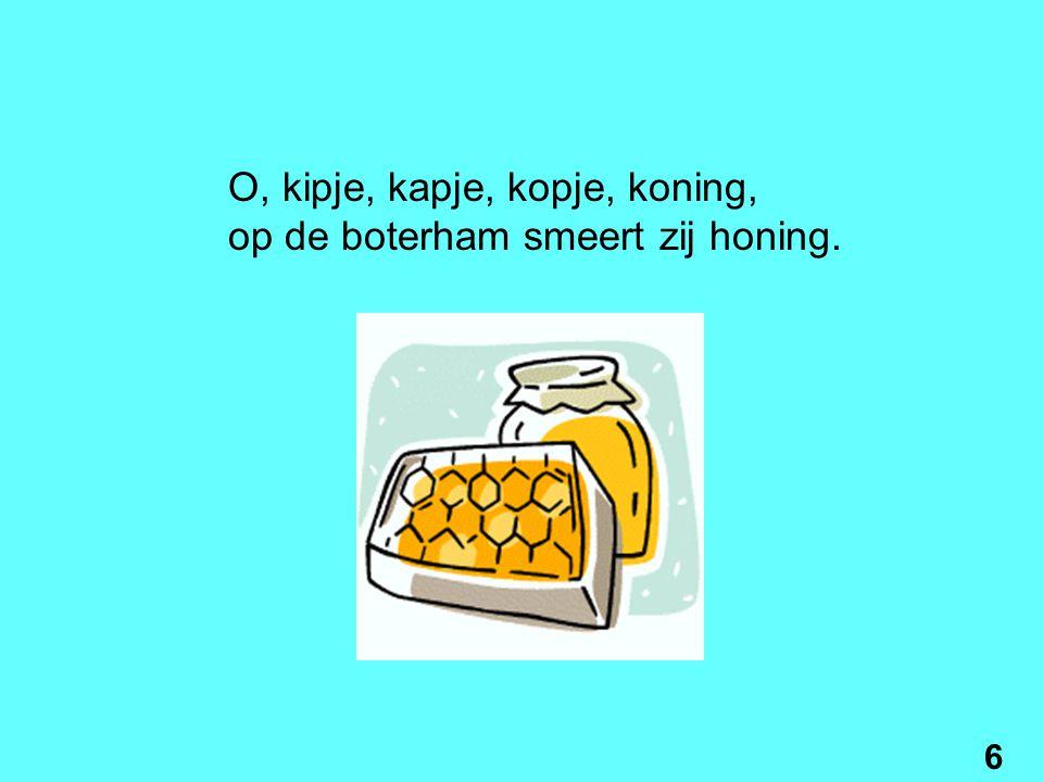 O, kipje, kapje, kopje, koning, op de boterham smeert zij honing. 6