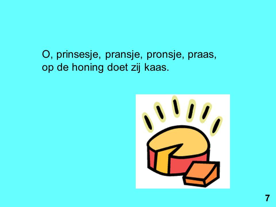 O, prinsesje, pransje, pronsje, praas, op de honing doet zij kaas. 7