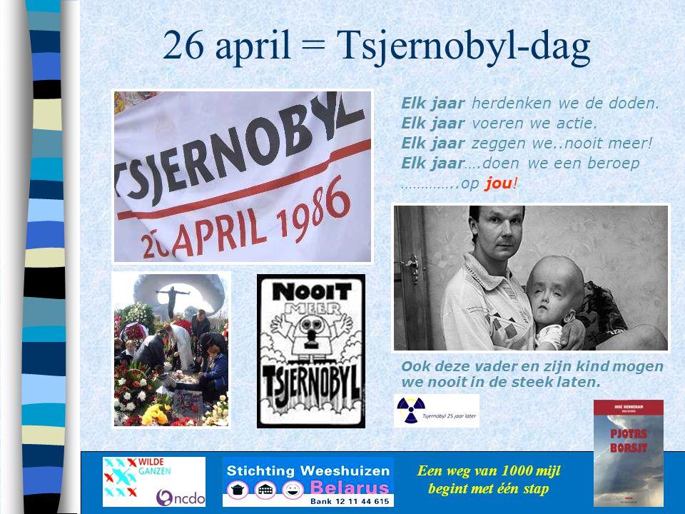 26 april = Tsjernobyl-dag Een weg van 1000 mijl begint met één stap Elk jaar herdenken we de doden. Elk jaar voeren we actie. Elk jaar zeggen we..nooi