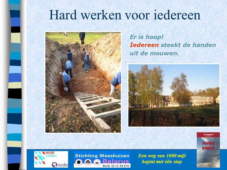 Hard werken voor iedereen Een weg van 1000 mijl begint met één stap Er is hoop! Iedereen steekt de handen uit de mouwen.