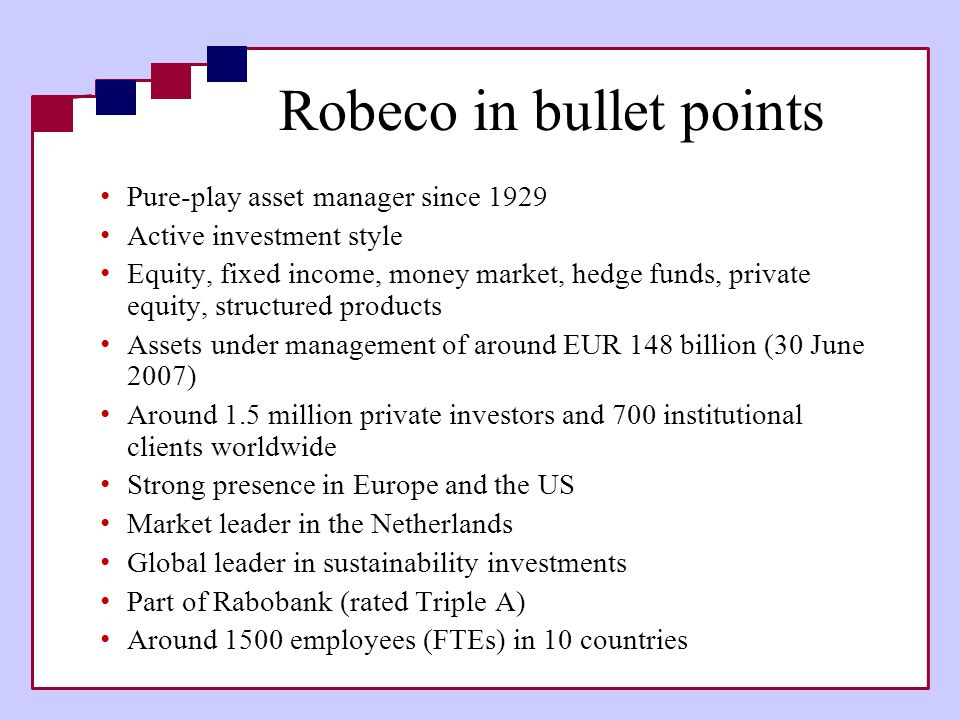 Robeco in bullet points • Pure-play asset manager since 1929 • Active investment style • Equity, fixed income, money market, hedge funds, private equi