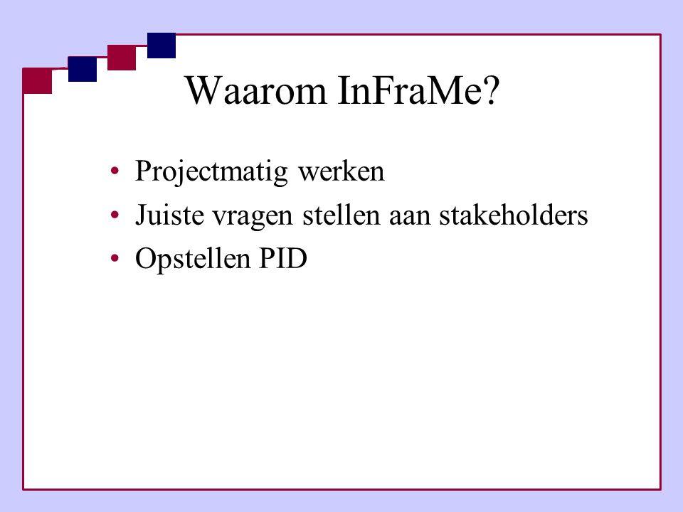 Waarom InFraMe? •Projectmatig werken •Juiste vragen stellen aan stakeholders •Opstellen PID