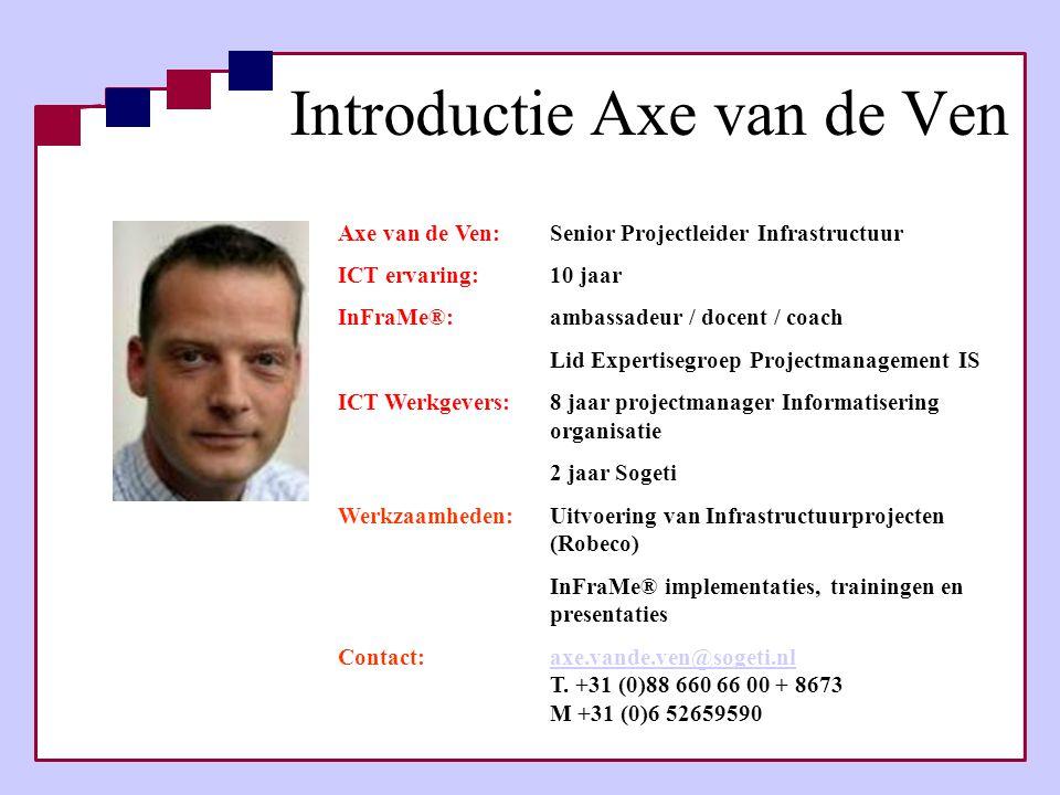 Introductie Axe van de Ven Axe van de Ven:Senior Projectleider Infrastructuur ICT ervaring: 10 jaar InFraMe®: ambassadeur / docent / coach Lid Experti