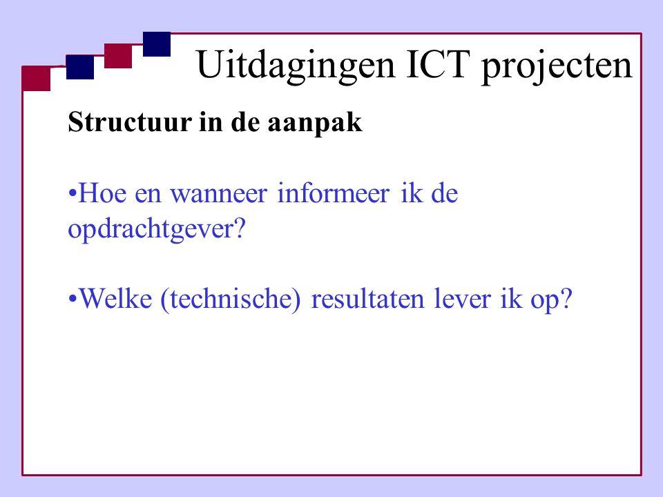 Structuur in de aanpak •Hoe en wanneer informeer ik de opdrachtgever? •Welke (technische) resultaten lever ik op? Uitdagingen ICT projecten