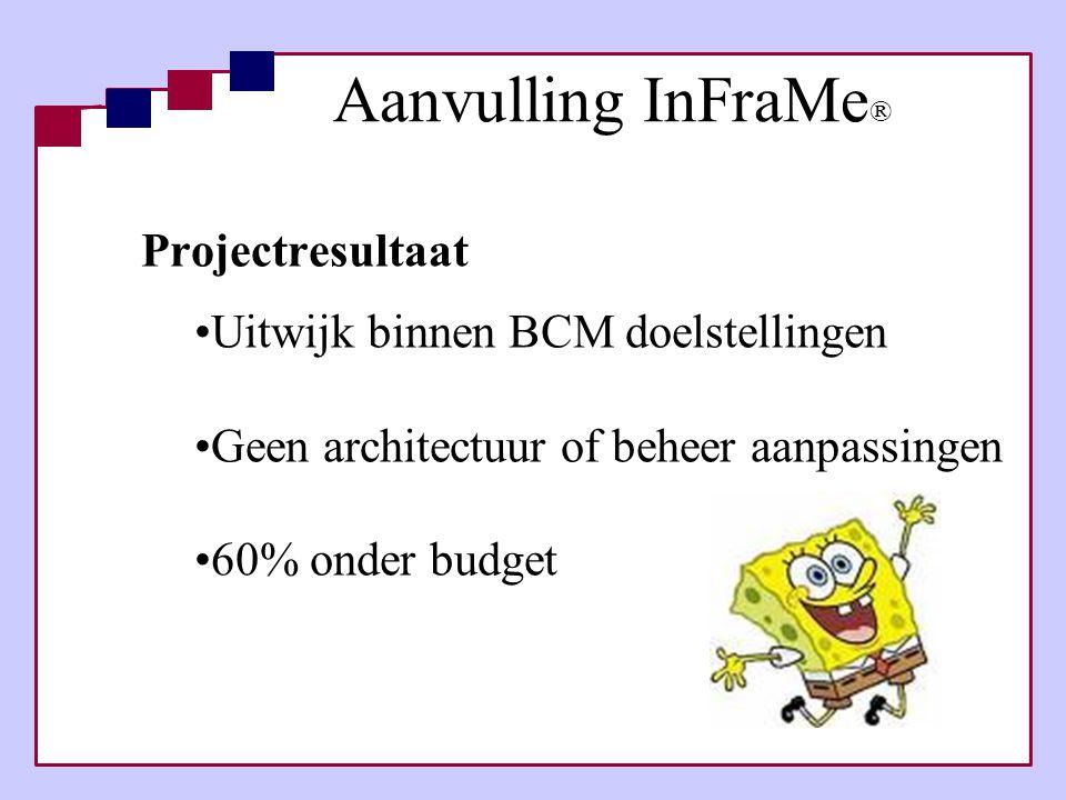 Aanvulling InFraMe ® Projectresultaat •Uitwijk binnen BCM doelstellingen •Geen architectuur of beheer aanpassingen •60% onder budget