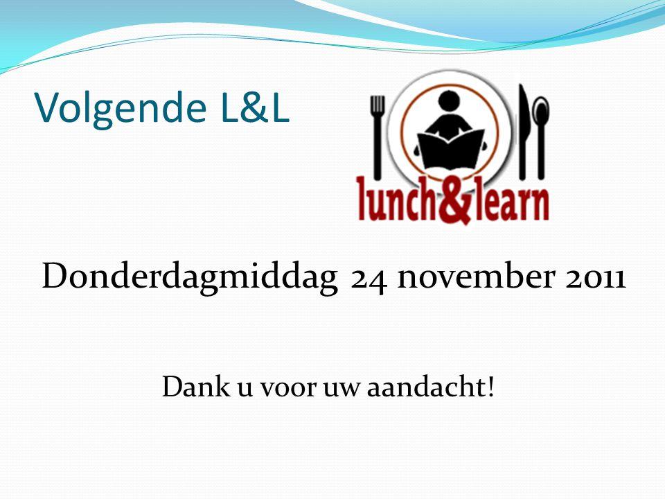Volgende L&L Donderdagmiddag 24 november 2011 Dank u voor uw aandacht!