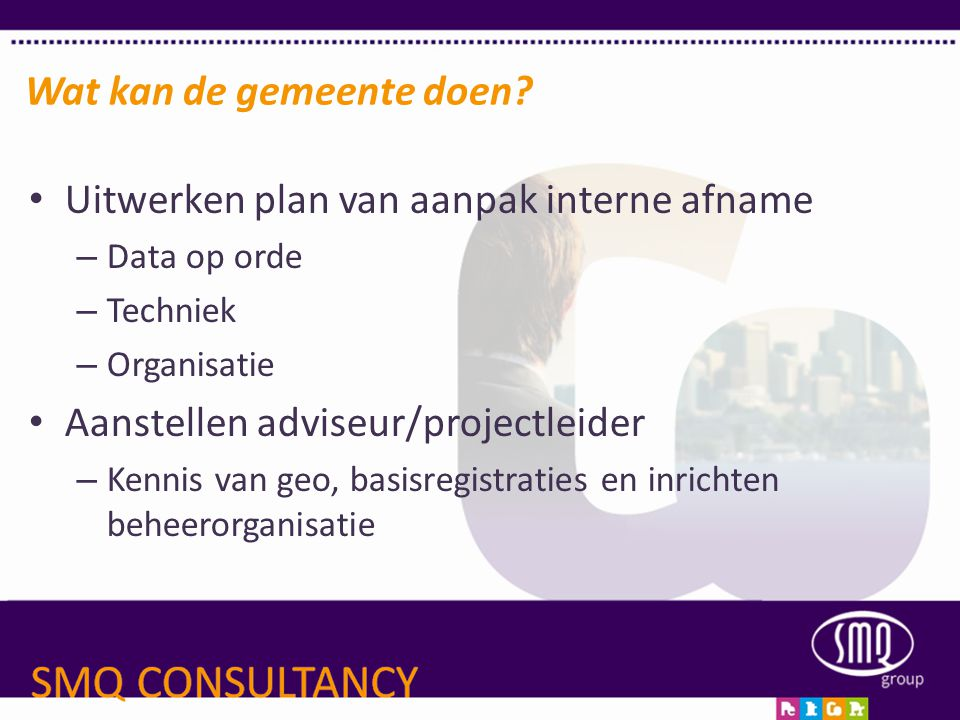 • Uitwerken plan van aanpak interne afname – Data op orde – Techniek – Organisatie • Aanstellen adviseur/projectleider – Kennis van geo, basisregistra