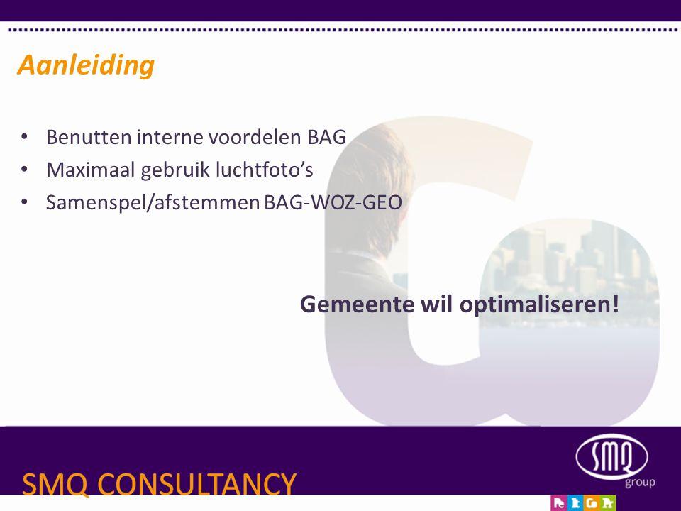 • Benutten interne voordelen BAG • Maximaal gebruik luchtfoto's • Samenspel/afstemmen BAG-WOZ-GEO Gemeente wil optimaliseren! Aanleiding
