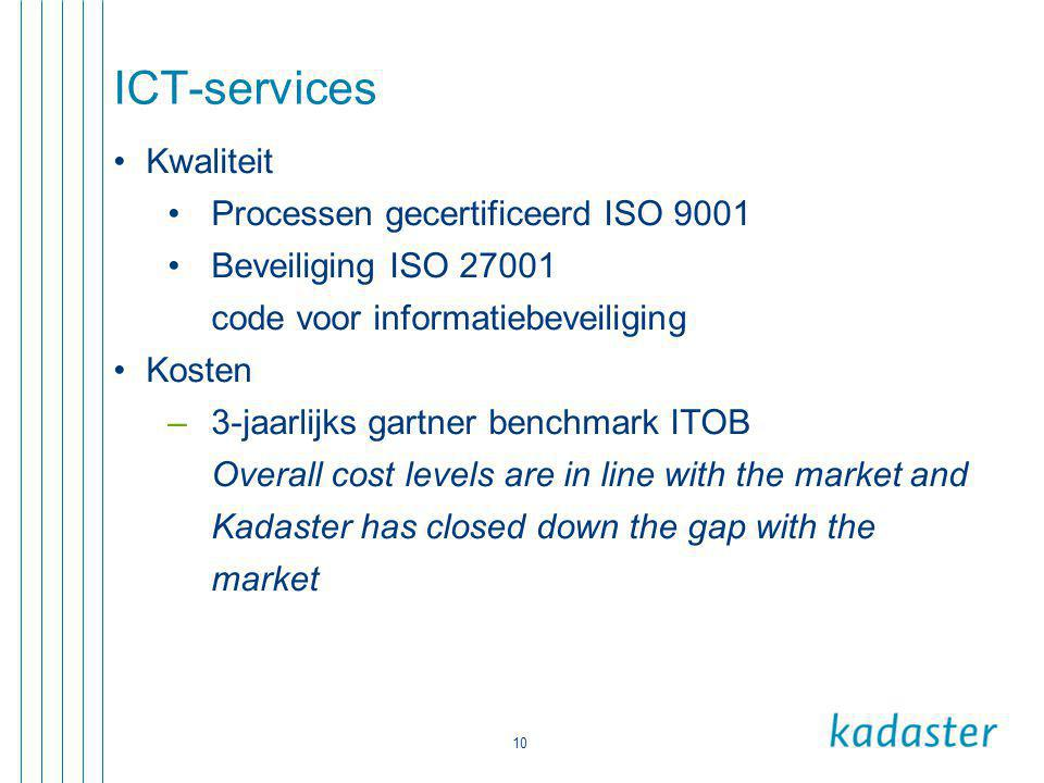 10 ICT-services •Kwaliteit •Processen gecertificeerd ISO 9001 •Beveiliging ISO 27001 code voor informatiebeveiliging •Kosten –3-jaarlijks gartner benchmark ITOB Overall cost levels are in line with the market and Kadaster has closed down the gap with the market