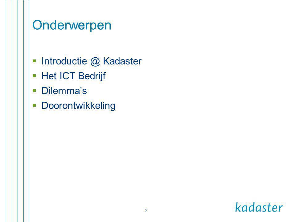 2 Onderwerpen  Introductie @ Kadaster  Het ICT Bedrijf  Dilemma's  Doorontwikkeling