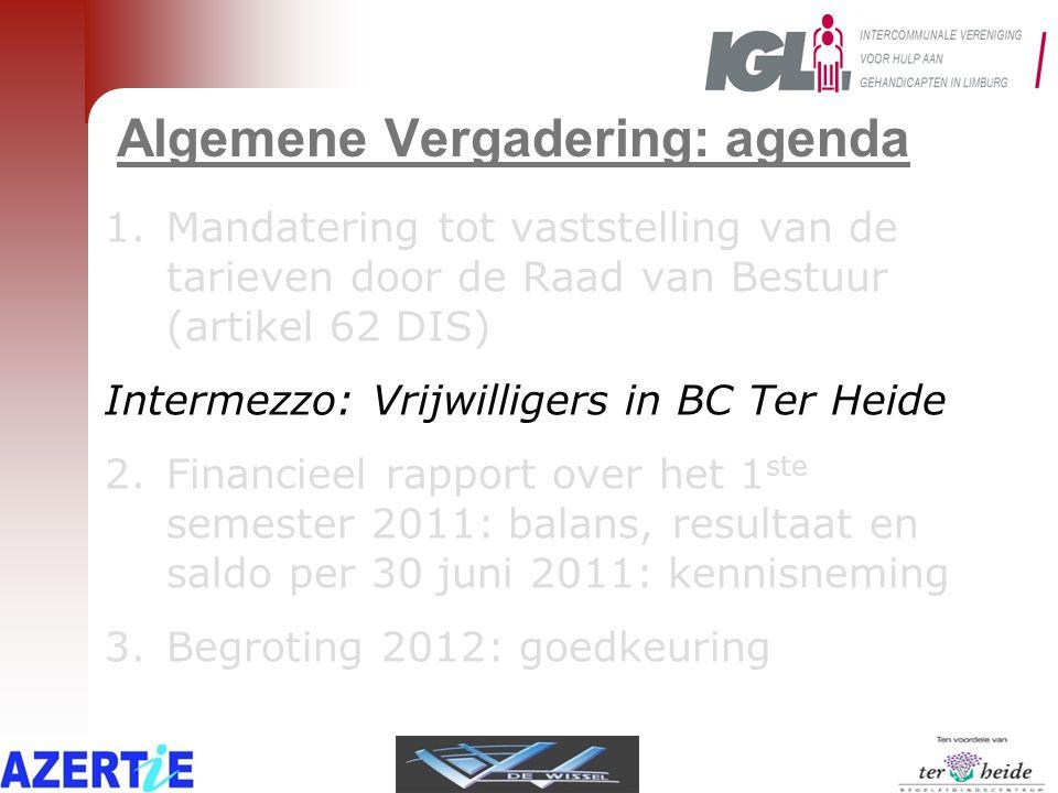 Algemene Vergadering: agenda 1.Mandatering tot vaststelling van de tarieven door de Raad van Bestuur (artikel 62 DIS) Intermezzo: Vrijwilligers in BC Ter Heide 2.Financieel rapport over het 1 ste semester 2011: balans, resultaat en saldo per 30 juni 2011: kennisneming 3.Begroting 2012: goedkeuring