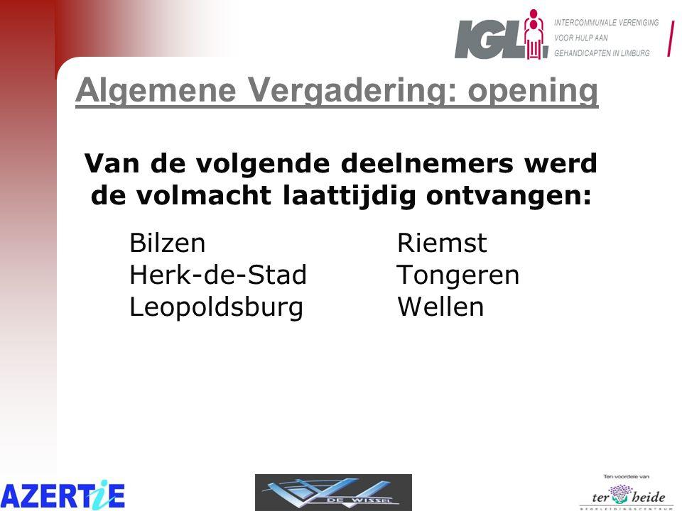 Algemene Vergadering: opening Van de volgende deelnemers werd de volmacht laattijdig ontvangen: BilzenRiemst Herk-de-StadTongeren LeopoldsburgWellen