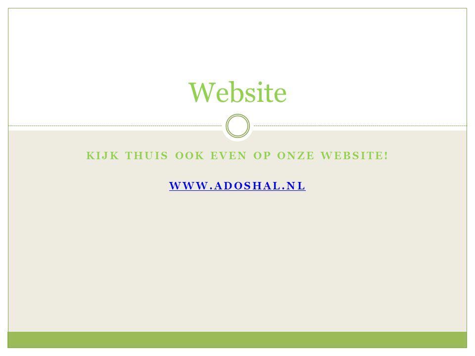 KIJK THUIS OOK EVEN OP ONZE WEBSITE! WWW.ADOSHAL.NL Website