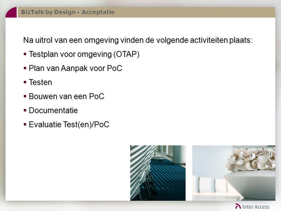 BizTalk by Design - Acceptatie Na uitrol van een omgeving vinden de volgende activiteiten plaats:  Testplan voor omgeving (OTAP)  Plan van Aanpak voor PoC  Testen  Bouwen van een PoC  Documentatie  Evaluatie Test(en)/PoC