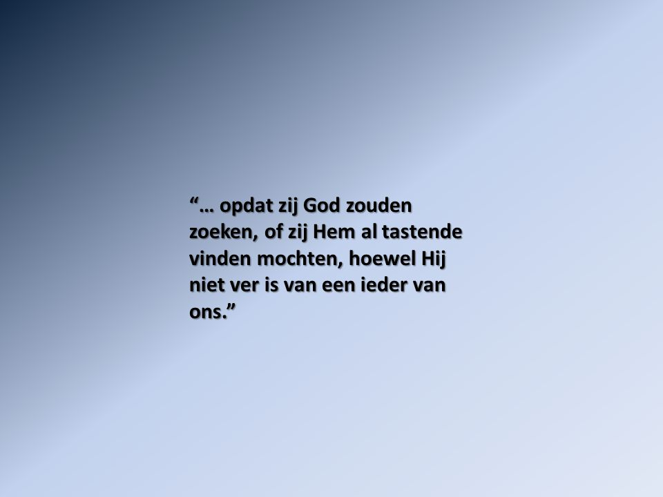 … opdat zij God zouden zoeken, of zij Hem al tastende vinden mochten, hoewel Hij niet ver is van een ieder van ons.