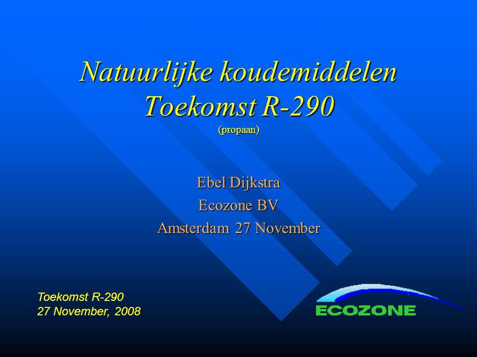 Natuurlijke koudemiddelen Toekomst R-290 (propaan) Ebel Dijkstra Ecozone BV Amsterdam 27 November Toekomst R-290 27 November, 2008