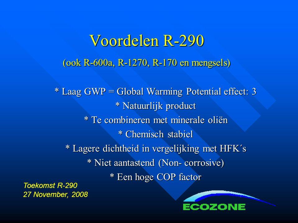 Voordelen R-290 (ook R-600a, R-1270, R-170 en mengsels) * Laag GWP = Global Warming Potential effect: 3 * Natuurlijk product * Te combineren met minerale oliën * Chemisch stabiel * Lagere dichtheid in vergelijking met HFK´s * Niet aantastend (Non- corrosive) * Een hoge COP factor Toekomst R-290 27 November, 2008
