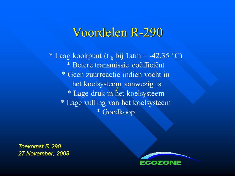 Voordelen R-290 r * Laag kookpunt (t b bij 1atm = -42,35 °C) * Betere transmissie coëfficiënt * Geen zuurreactie indien vocht in het koelsysteem aanwezig is * Lage druk in het koelsysteem * Lage vulling van het koelsysteem * Goedkoop Toekomst R-290 27 November, 2008