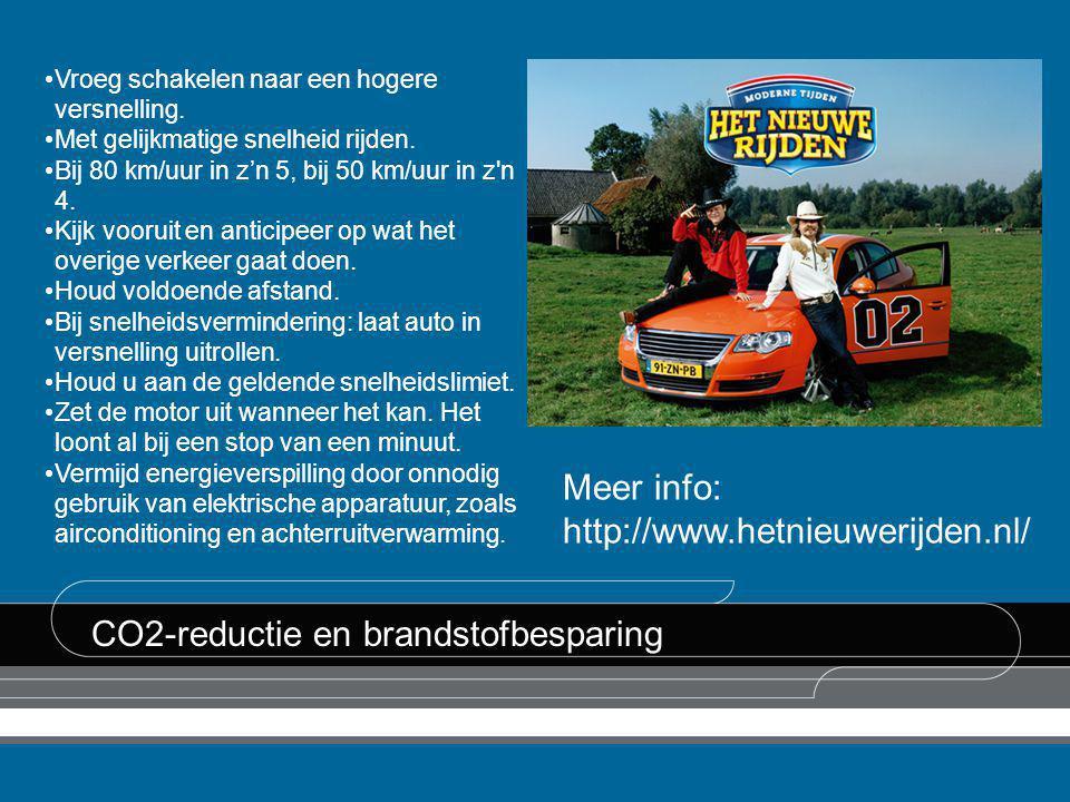 CO2-reductie en brandstofbesparing Meer info: http://www.hetnieuwerijden.nl/ •Vroeg schakelen naar een hogere versnelling. •Met gelijkmatige snelheid