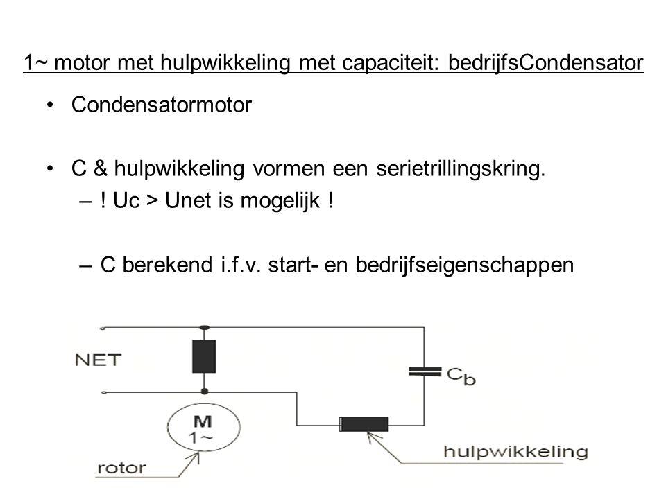 •Condensatormotor •C & hulpwikkeling vormen een serietrillingskring. –! Uc > Unet is mogelijk ! –C berekend i.f.v. start- en bedrijfseigenschappen.