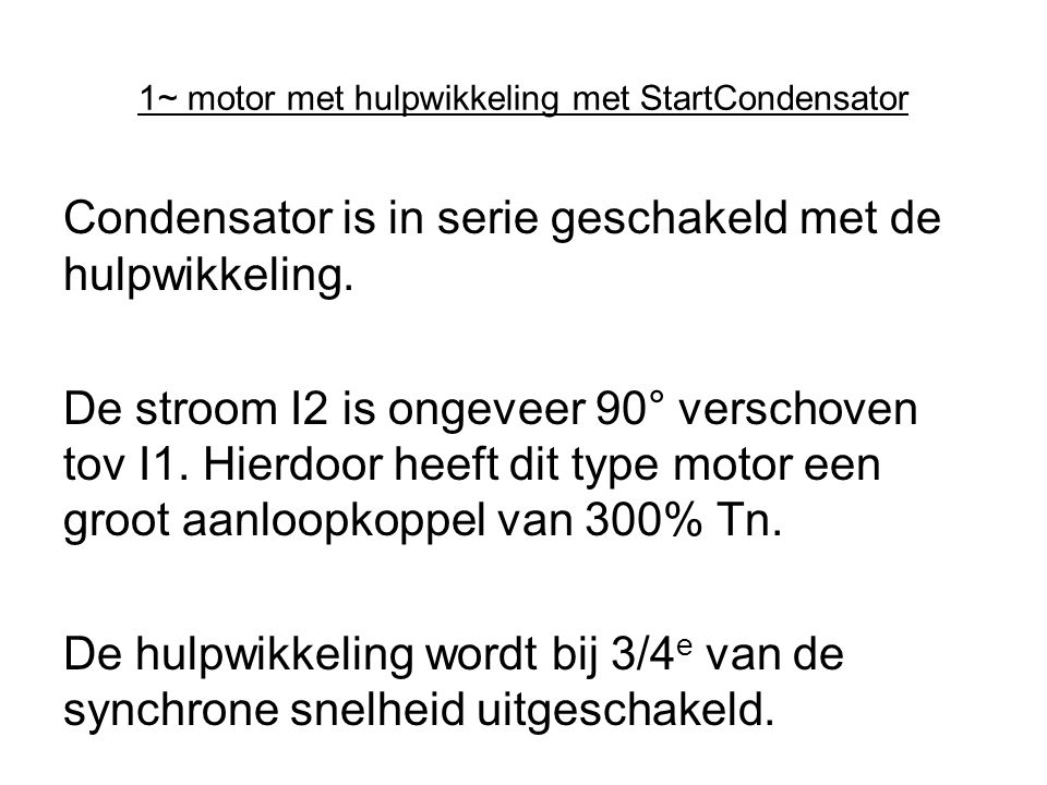 1~ motor met hulpwikkeling met StartCondensator Condensator is in serie geschakeld met de hulpwikkeling. De stroom I2 is ongeveer 90° verschoven tov I