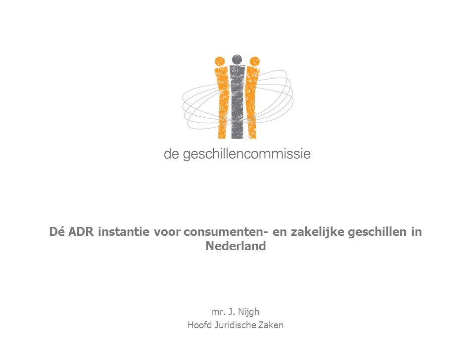 Dé ADR instantie voor consumenten- en zakelijke geschillen in Nederland mr. J. Nijgh Hoofd Juridische Zaken