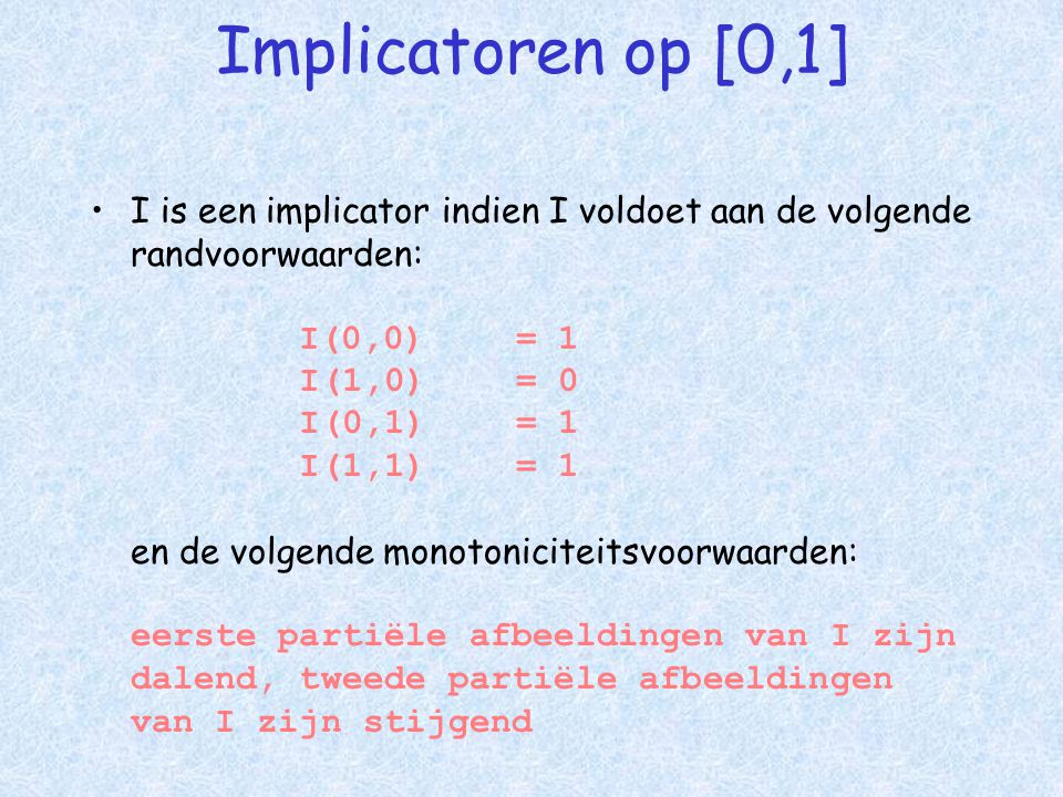 Implicatoren op [0,1] •I is een implicator indien I voldoet aan de volgende randvoorwaarden: I(0,0) = 1 I(1,0) = 0 I(0,1) = 1 I(1,1) = 1 en de volgende monotoniciteitsvoorwaarden: eerste partiële afbeeldingen van I zijn dalend, tweede partiële afbeeldingen van I zijn stijgend