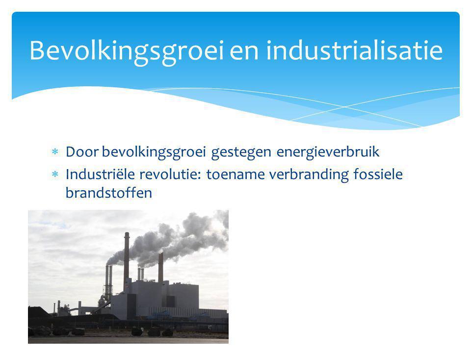 Bevolkingsgroei en industrialisatie  Door bevolkingsgroei gestegen energieverbruik  Industriële revolutie: toename verbranding fossiele brandstoffen