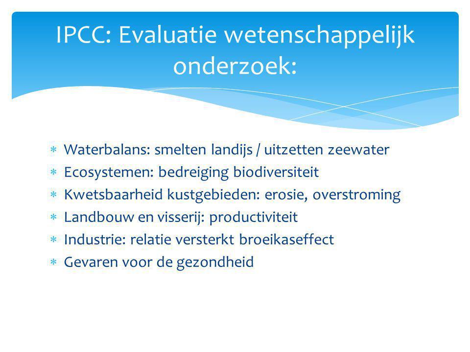 IPCC: Evaluatie wetenschappelijk onderzoek:  Waterbalans: smelten landijs / uitzetten zeewater  Ecosystemen: bedreiging biodiversiteit  Kwetsbaarhe