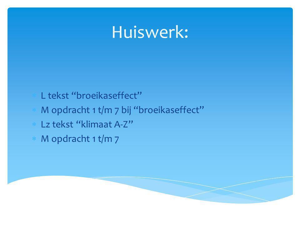"Huiswerk:  L tekst ""broeikaseffect""  M opdracht 1 t/m 7 bij ""broeikaseffect""  Lz tekst ""klimaat A-Z""  M opdracht 1 t/m 7"