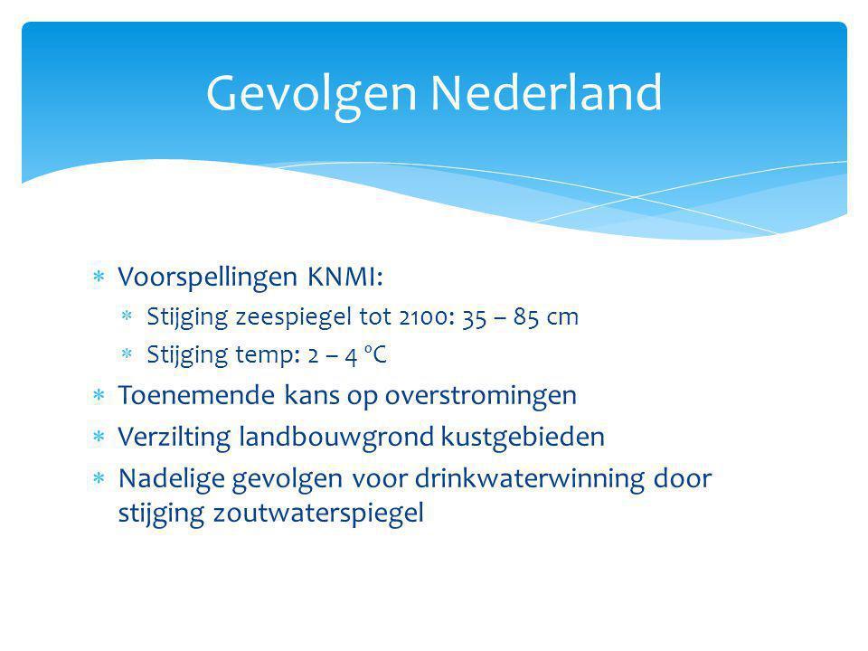 Gevolgen Nederland  Voorspellingen KNMI:  Stijging zeespiegel tot 2100: 35 – 85 cm  Stijging temp: 2 – 4 ºC  Toenemende kans op overstromingen  V