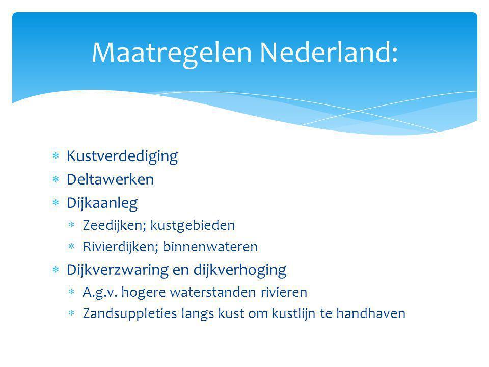 Maatregelen Nederland:  Kustverdediging  Deltawerken  Dijkaanleg  Zeedijken; kustgebieden  Rivierdijken; binnenwateren  Dijkverzwaring en dijkve