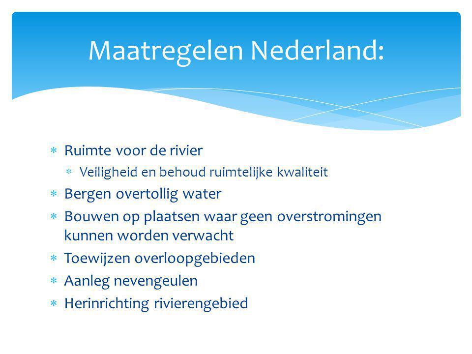 Maatregelen Nederland:  Ruimte voor de rivier  Veiligheid en behoud ruimtelijke kwaliteit  Bergen overtollig water  Bouwen op plaatsen waar geen o