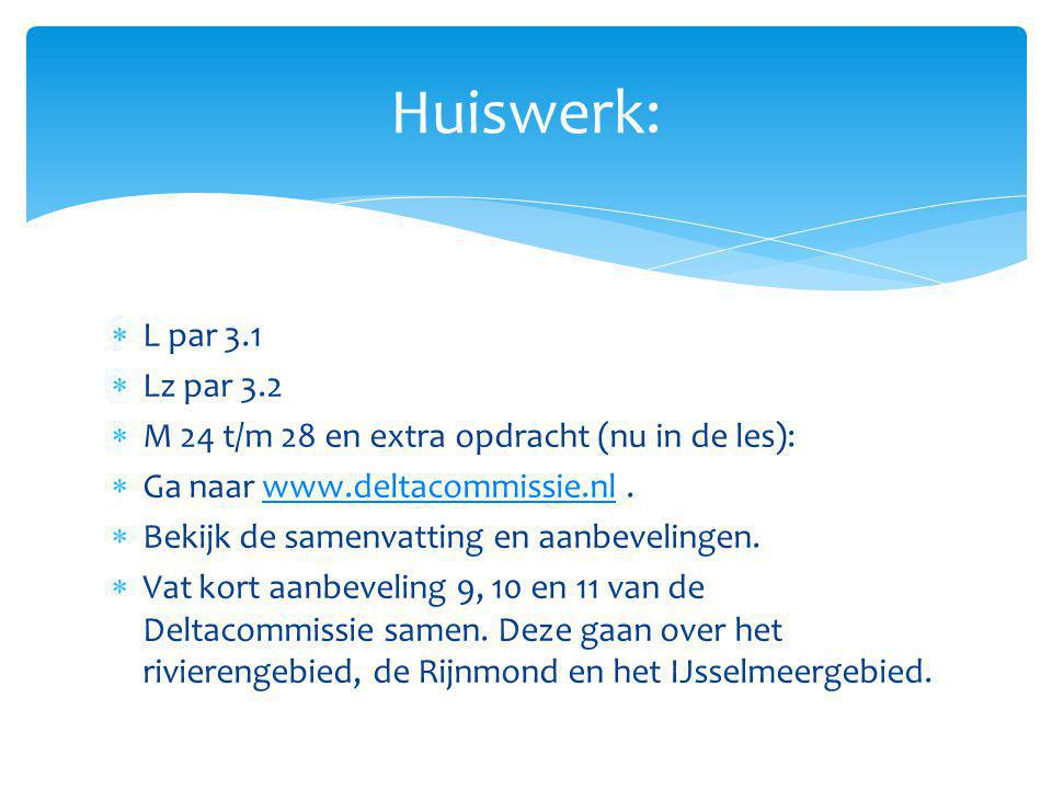 Huiswerk:  L par 3.1  Lz par 3.2  M 24 t/m 28 en extra opdracht (nu in de les):  Ga naar www.deltacommissie.nl.www.deltacommissie.nl  Bekijk de s