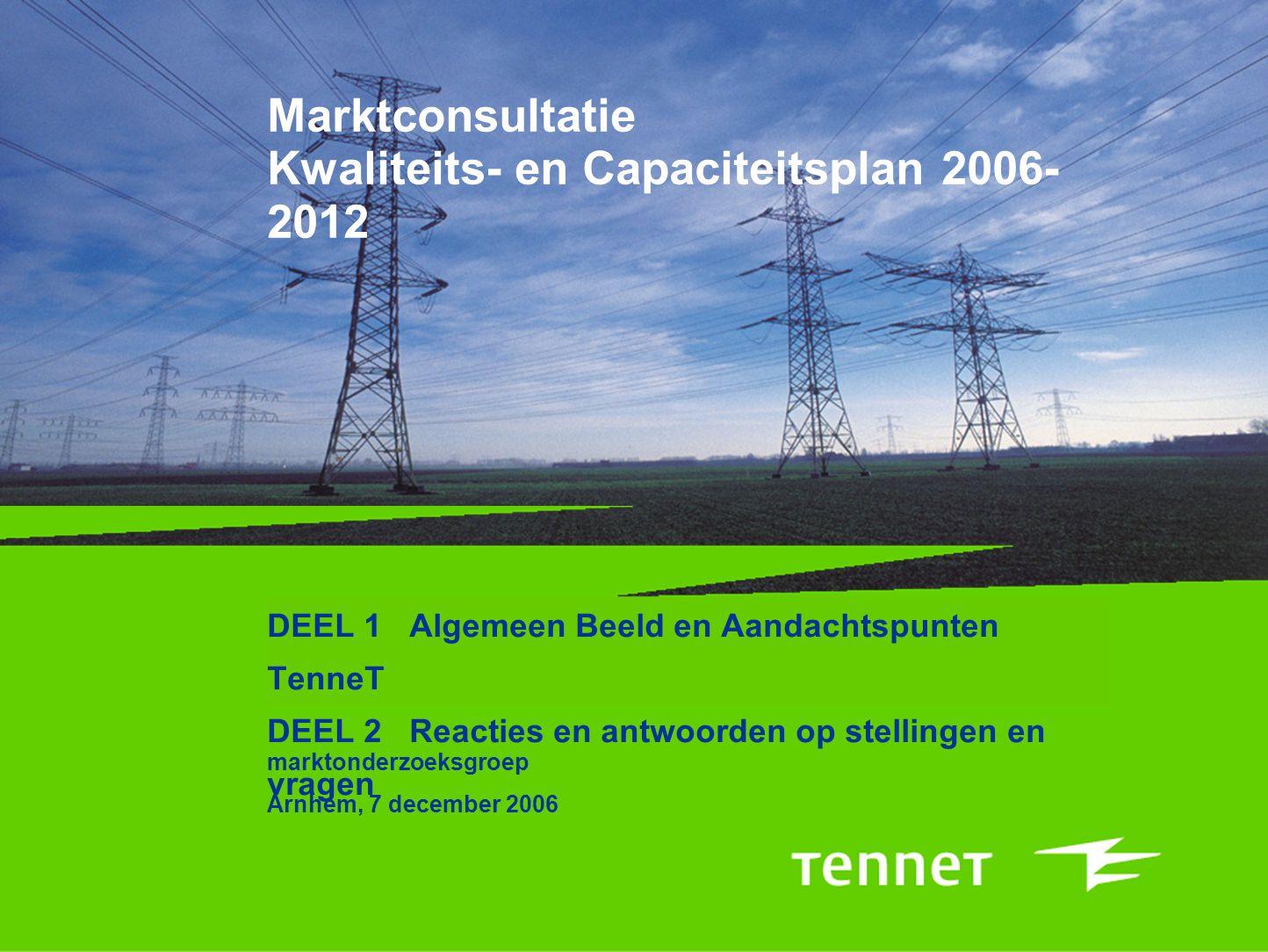 Marktconsultatie Kwaliteits- en Capaciteitsplan 2006- 2012 DEEL 1 Algemeen Beeld en Aandachtspunten TenneT DEEL 2 Reacties en antwoorden op stellingen
