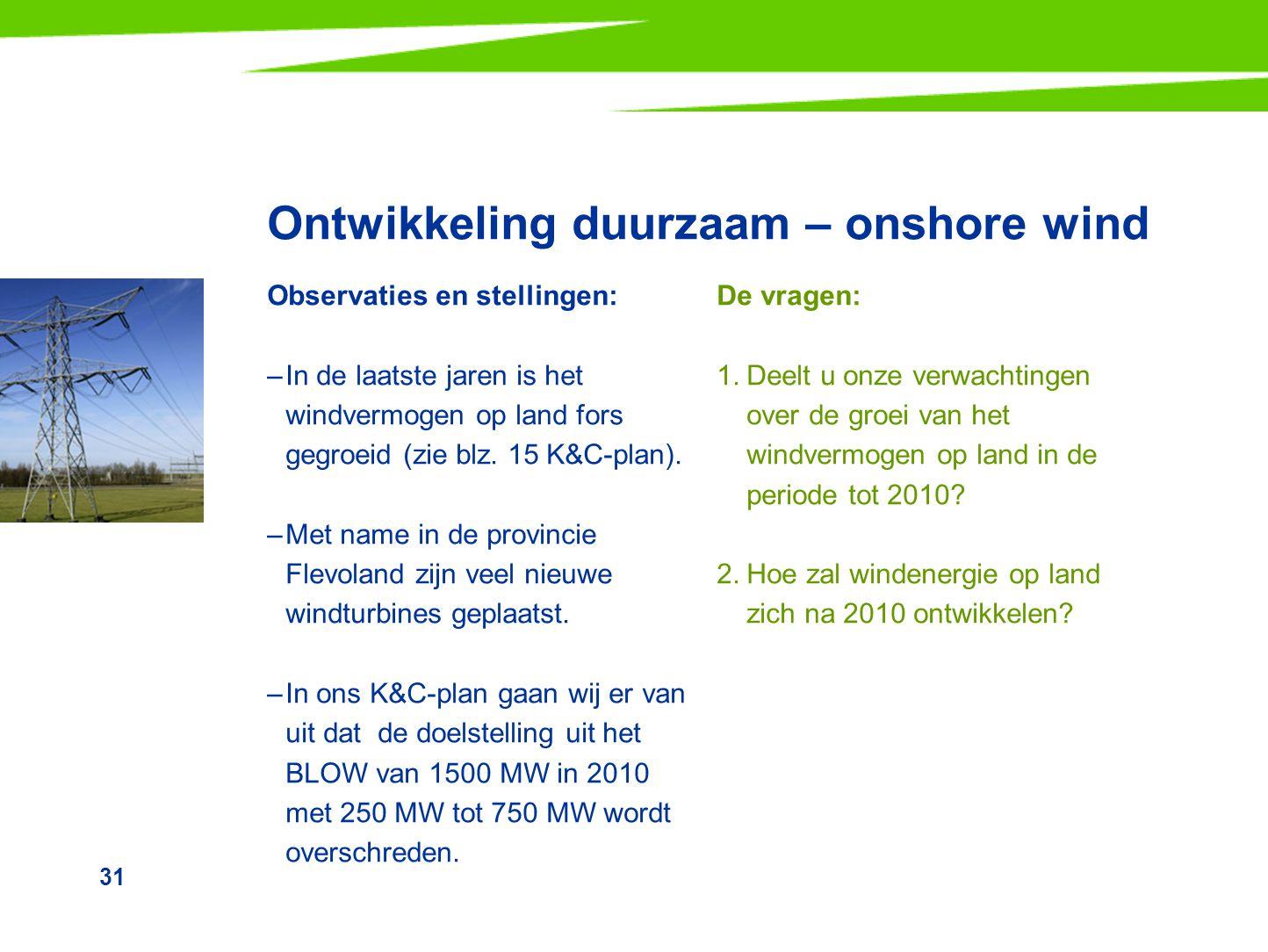 31 Ontwikkeling duurzaam – onshore wind Observaties en stellingen: –In de laatste jaren is het windvermogen op land fors gegroeid (zie blz. 15 K&C-pla