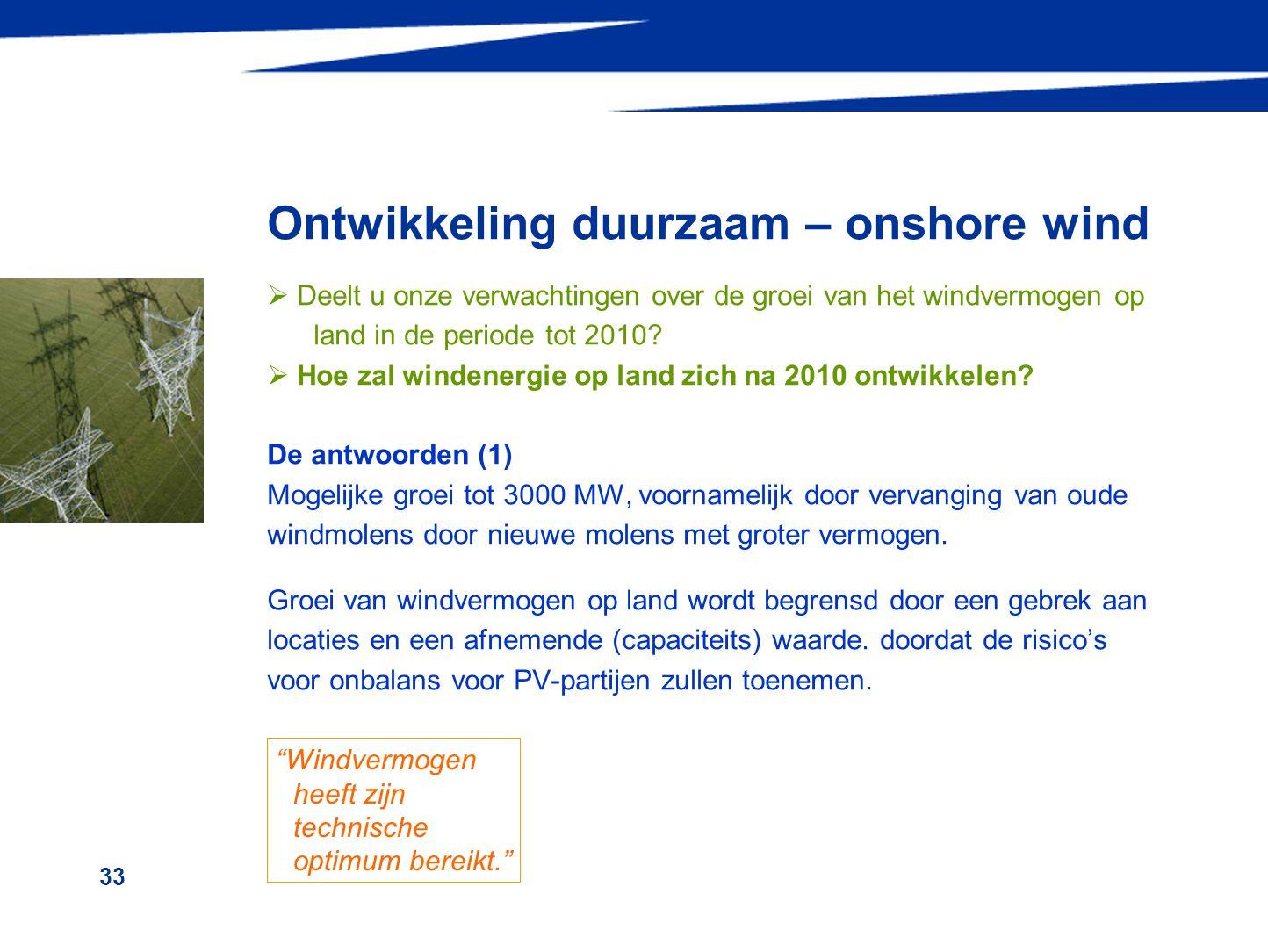 33 Ontwikkeling duurzaam – onshore wind  Deelt u onze verwachtingen over de groei van het windvermogen op land in de periode tot 2010?  Hoe zal wind
