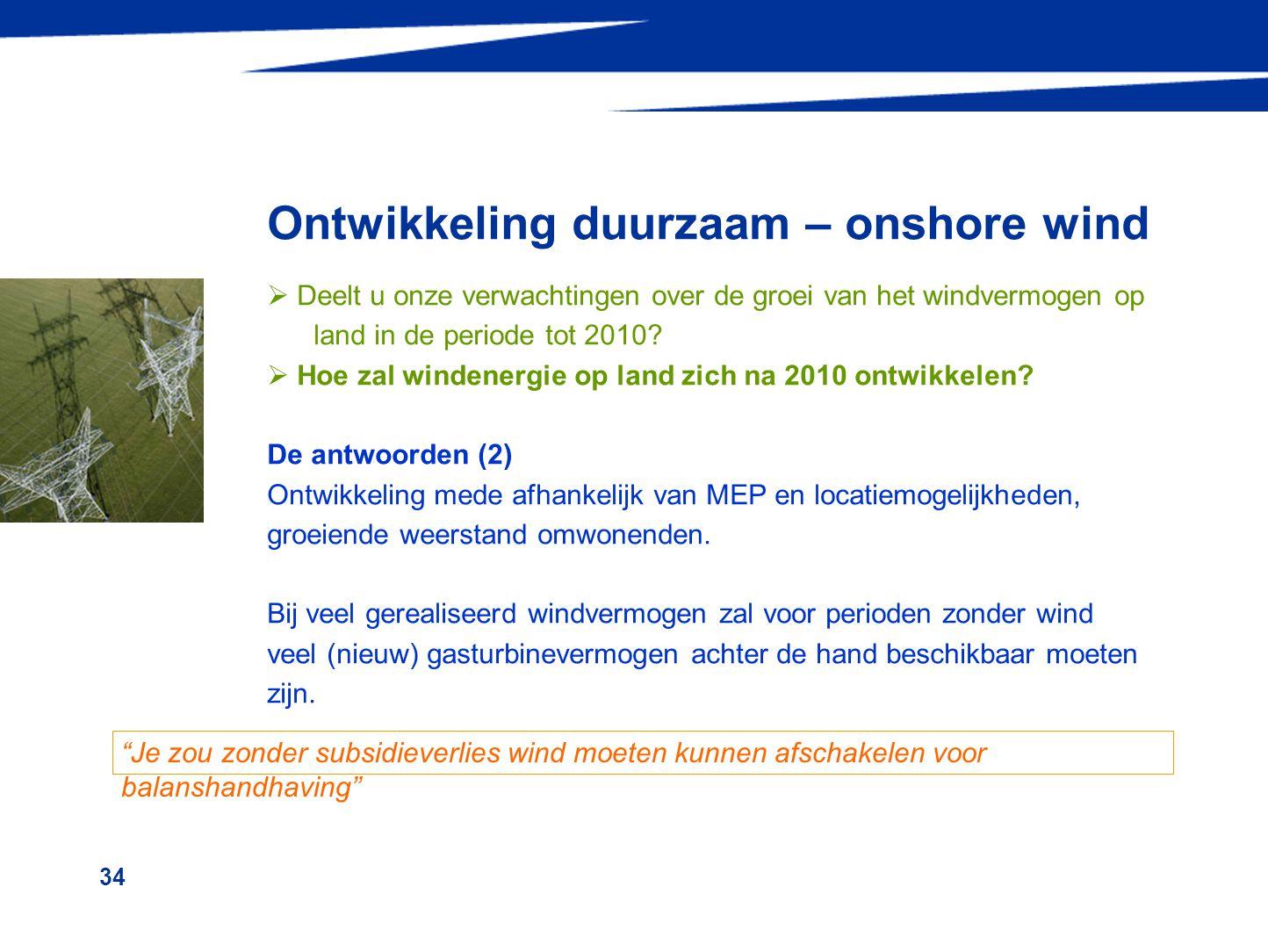 34 Ontwikkeling duurzaam – onshore wind  Deelt u onze verwachtingen over de groei van het windvermogen op land in de periode tot 2010?  Hoe zal wind