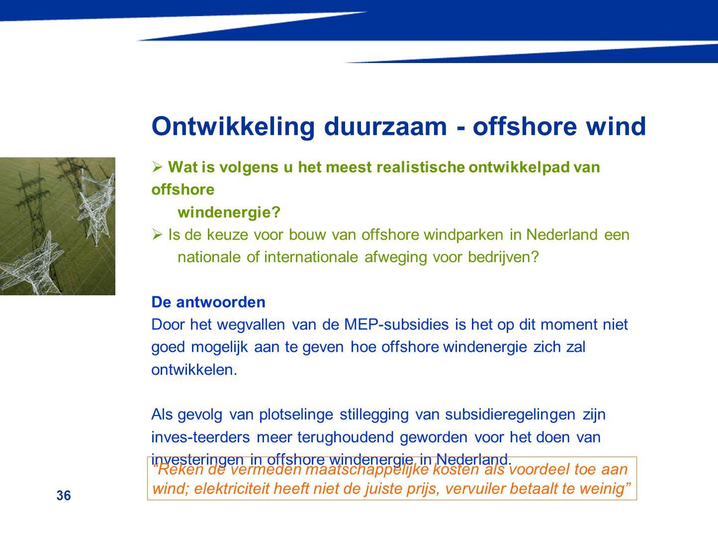 36 Ontwikkeling duurzaam - offshore wind  Wat is volgens u het meest realistische ontwikkelpad van offshore windenergie?  Is de keuze voor bouw van