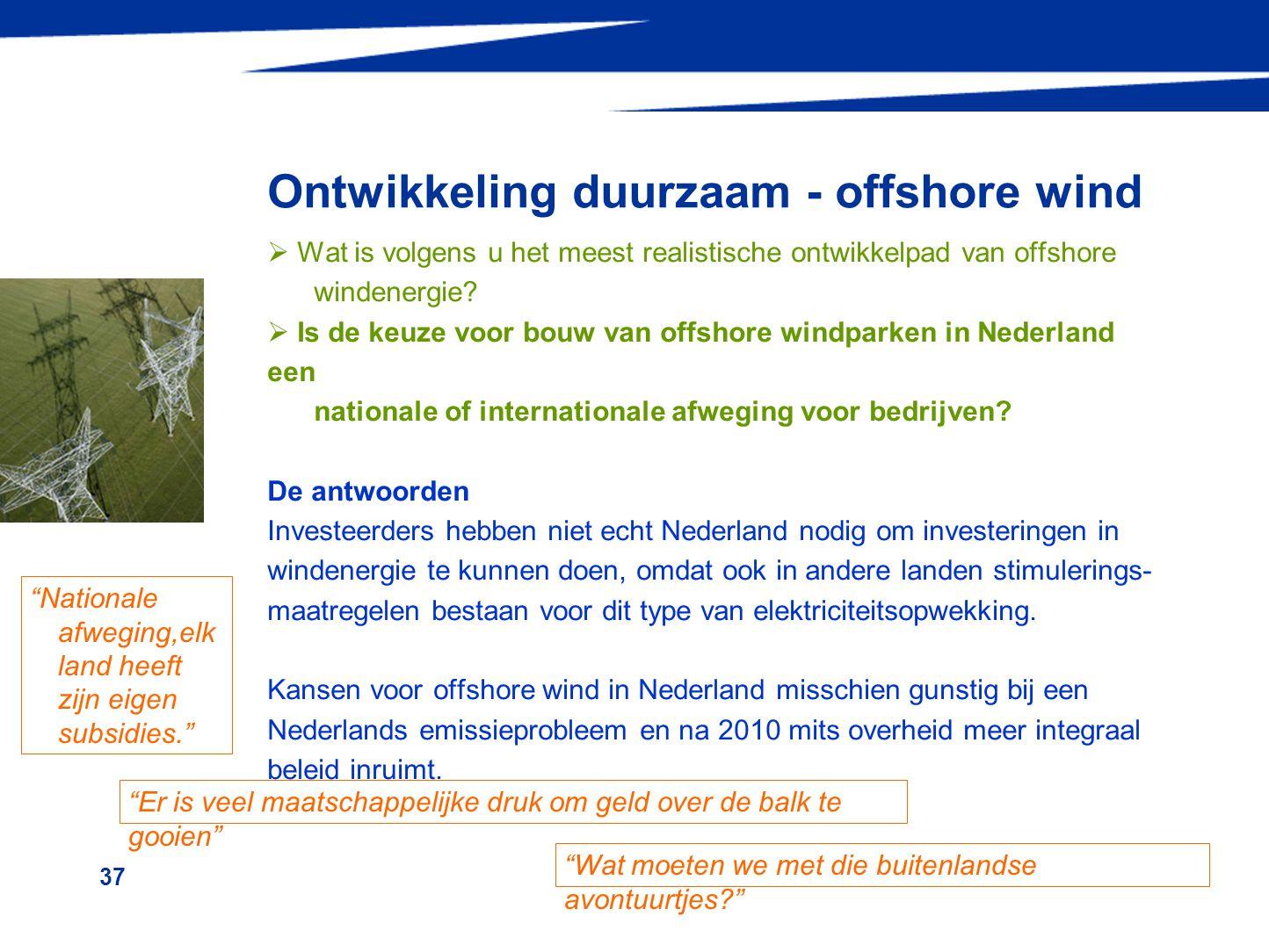 37 Ontwikkeling duurzaam - offshore wind  Wat is volgens u het meest realistische ontwikkelpad van offshore windenergie?  Is de keuze voor bouw van