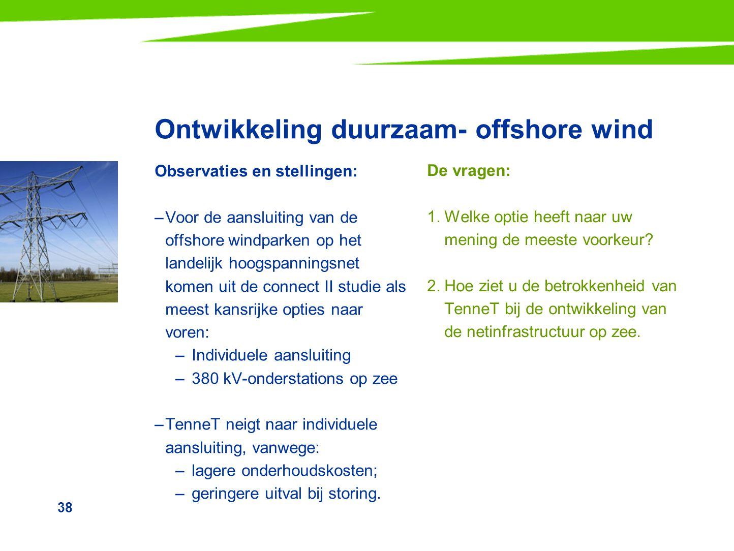 38 Ontwikkeling duurzaam- offshore wind Observaties en stellingen: –Voor de aansluiting van de offshore windparken op het landelijk hoogspanningsnet k