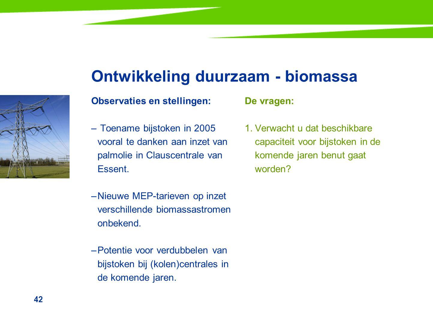 42 Ontwikkeling duurzaam - biomassa Observaties en stellingen: – Toename bijstoken in 2005 vooral te danken aan inzet van palmolie in Clauscentrale va