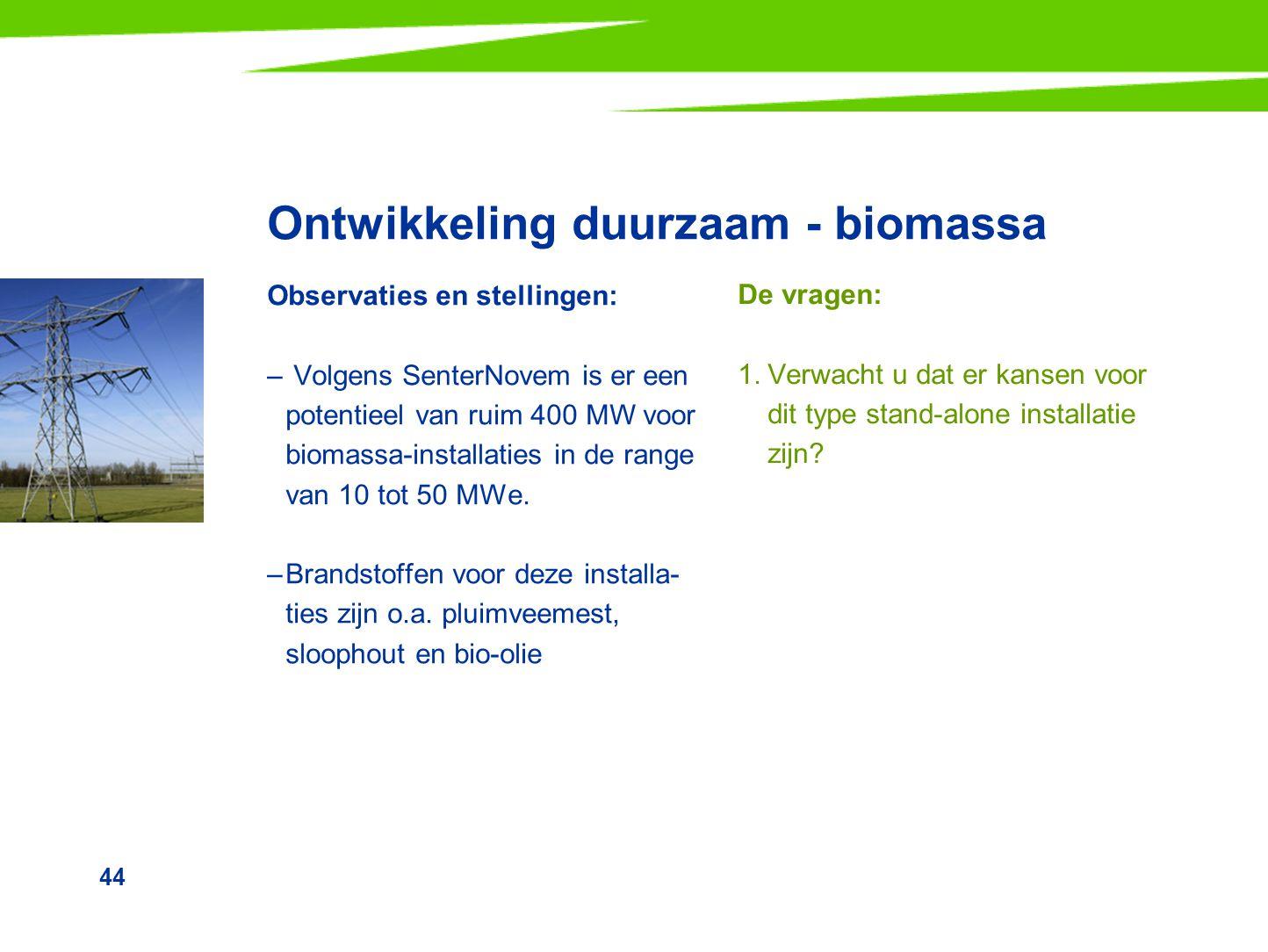 44 Ontwikkeling duurzaam - biomassa Observaties en stellingen: – Volgens SenterNovem is er een potentieel van ruim 400 MW voor biomassa-installaties i
