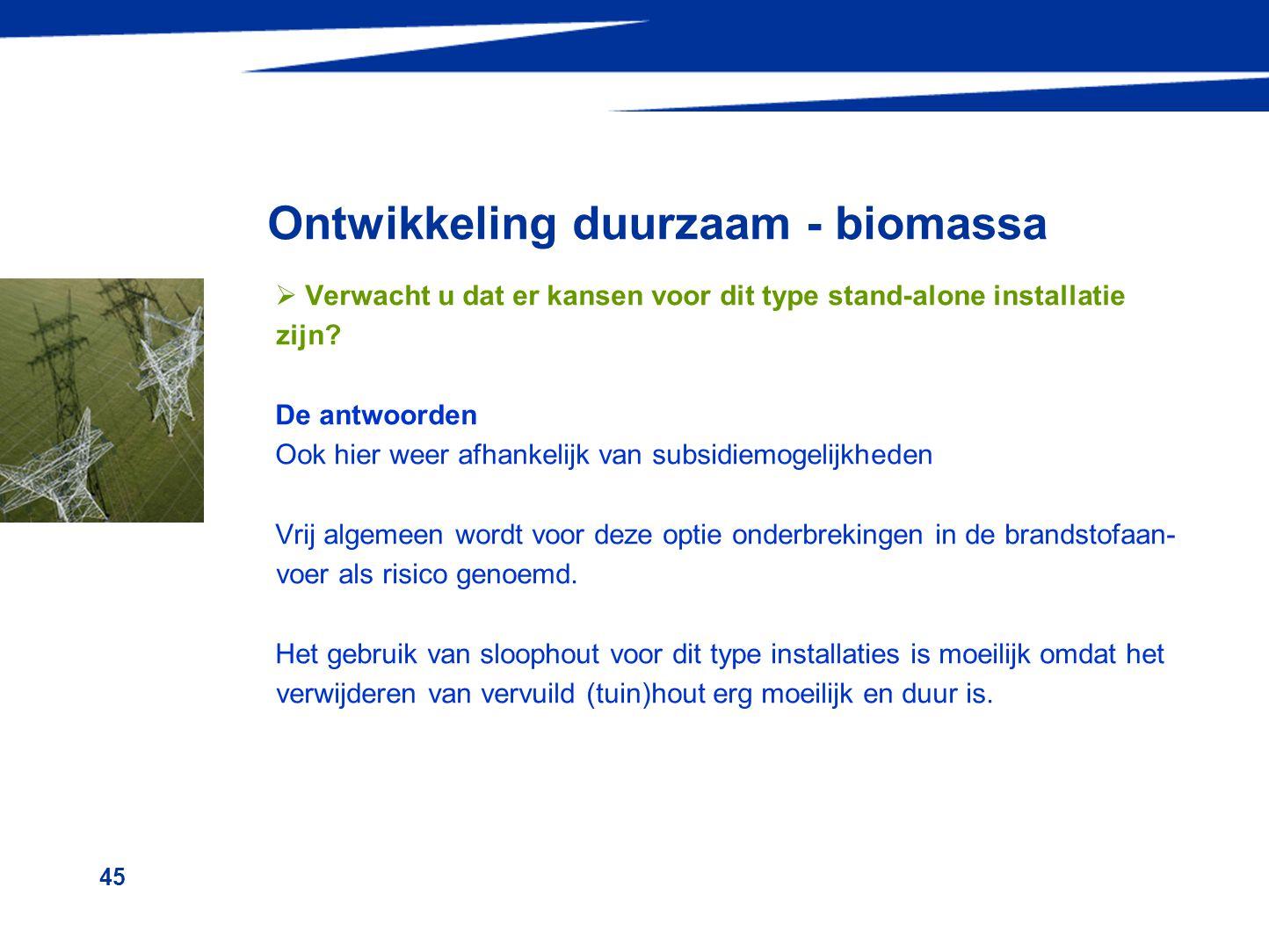 45 Ontwikkeling duurzaam - biomassa  Verwacht u dat er kansen voor dit type stand-alone installatie zijn? De antwoorden Ook hier weer afhankelijk van