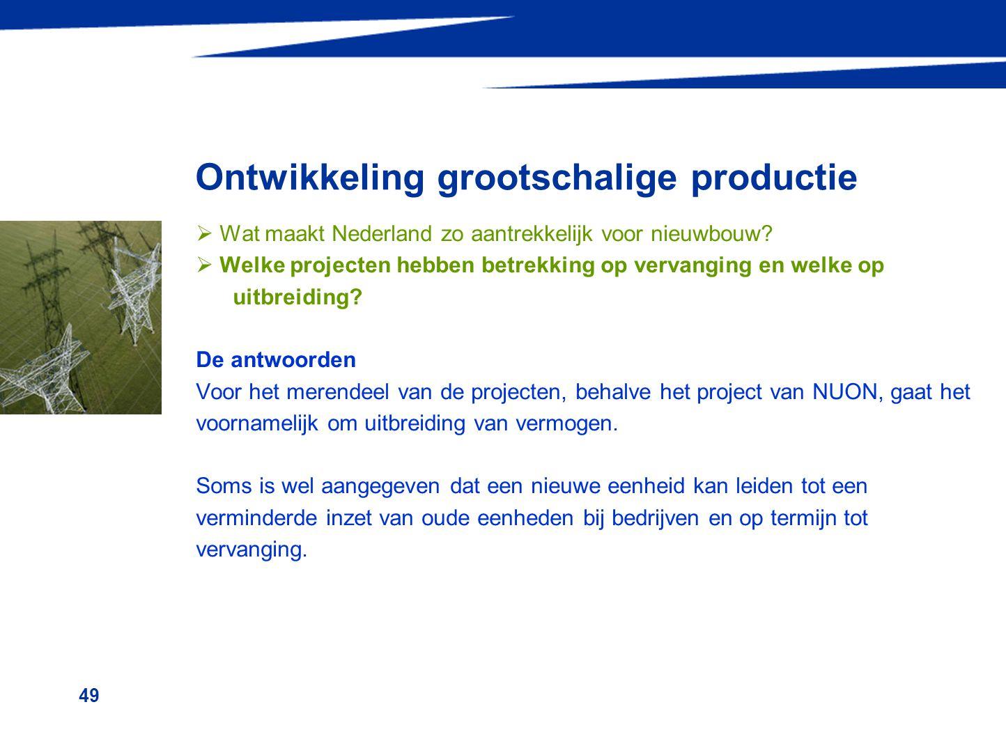 49 Ontwikkeling grootschalige productie  Wat maakt Nederland zo aantrekkelijk voor nieuwbouw?  Welke projecten hebben betrekking op vervanging en we