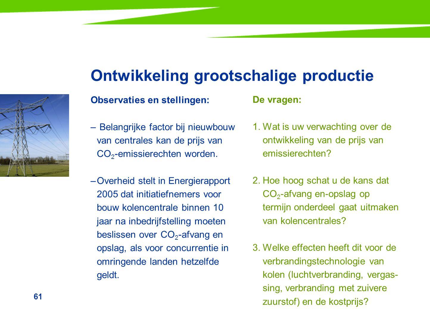 61 Ontwikkeling grootschalige productie Observaties en stellingen: – Belangrijke factor bij nieuwbouw van centrales kan de prijs van CO 2 -emissierech