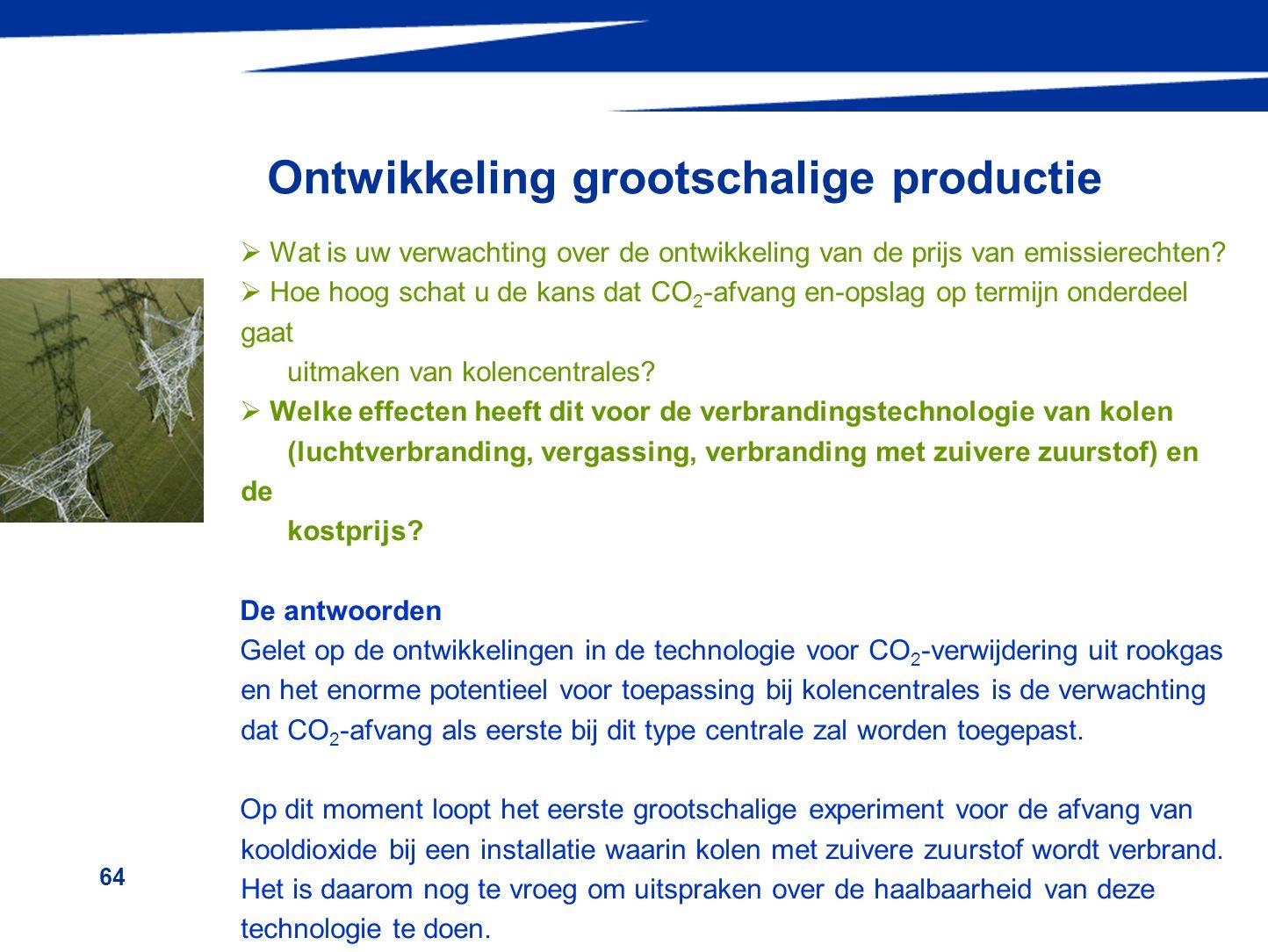 64 Ontwikkeling grootschalige productie  Wat is uw verwachting over de ontwikkeling van de prijs van emissierechten?  Hoe hoog schat u de kans dat C
