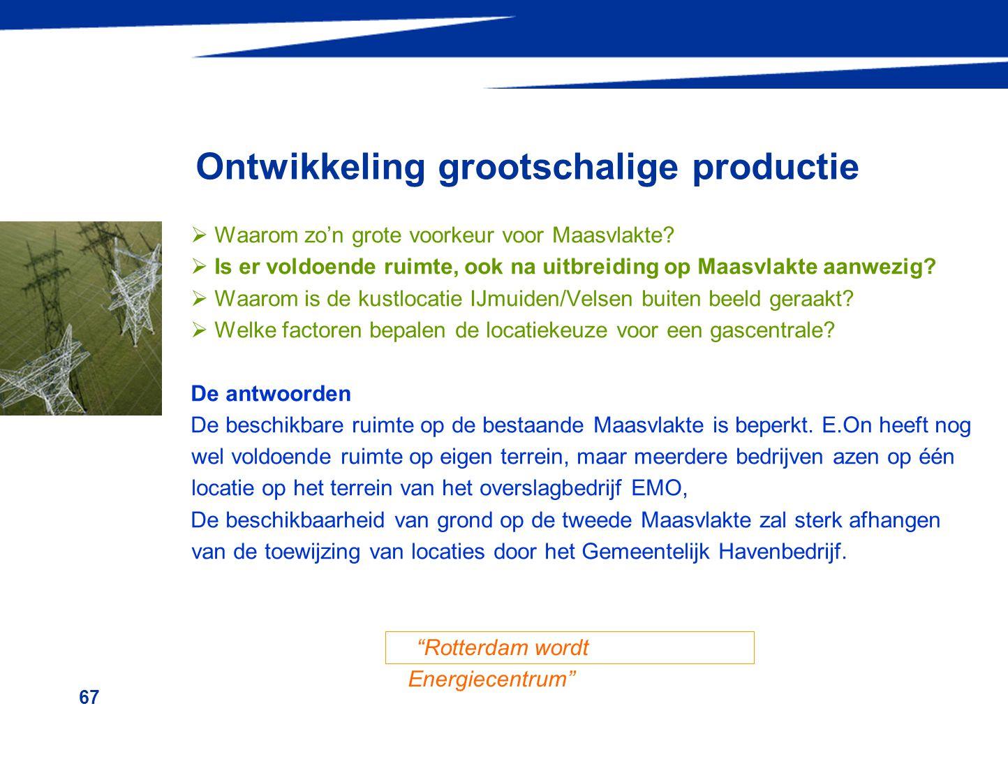 67 Ontwikkeling grootschalige productie  Waarom zo'n grote voorkeur voor Maasvlakte?  Is er voldoende ruimte, ook na uitbreiding op Maasvlakte aanwe